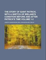The Story of Saint Patrick, with a Sketch of Ireland's Condithe Story of Saint Patrick, with a Sketch of Ireland's Condition Before and After Patrick' af Joseph Sanderson