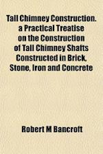 Tall Chimney Construction. a Practical Treatise on the Construction of Tall Chimney Shafts Constructed in Brick, Stone, Iron and Concrete af Robert M. Bancroft