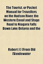 The Tourist, or Pocket Manual for Travellers on the Hudson River, the Western Canal and Stage Road to Niagara Falls Down Lake Ontario and the af Robert J. Vandewater