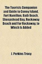 The Tourists Companion and Guide to Coney Island, Fort Hamilton, Bath Beach, Sheepshead Bay, Rockaway Beach and Far Rockaway, to Which Is Added af J. Perkins Tracy