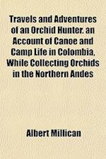 Travels and Adventures of an Orchid Hunter. an Account of Canoe and Camp Life in Colombia, While Collecting Orchids in the Northern Andes af Albert Millican