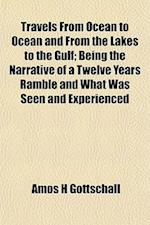 Travels from Ocean to Ocean and from the Lakes to the Gulf; Being the Narrative of a Twelve Years Ramble and What Was Seen and Experienced af Amos H. Gottschall