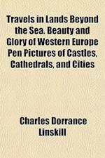 Travels in Lands Beyond the Sea. Beauty and Glory of Western Europe Pen Pictures of Castles, Cathedrals, and Cities af Charles Dorrance Linskill