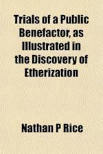 Trials of a Public Benefactor, as Illustrated in the Discovery of Etherization af Nathan P. Rice