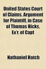 United States Court of Claims. Argument for Plaintiff, in Case of Thomas Hicks, Ex'r. of Capt af Nathaniel Hatch