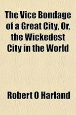 The Vice Bondage of a Great City, Or, the Wickedest City in the World af Robert O. Harland