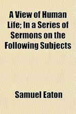 A View of Human Life; In a Series of Sermons on the Following Subjects af Samuel Eaton