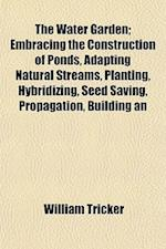 The Water Garden; Embracing the Construction of Ponds, Adapting Natural Streams, Planting, Hybridizing, Seed Saving, Propagation, Building an af William Tricker