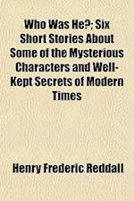 Who Was He?; Six Short Stories about Some of the Mysterious Characters and Well-Kept Secrets of Modern Times af Henry Frederic Reddall