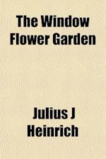 The Window Flower Garden af Julius J. Heinrich
