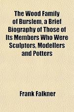 The Wood Family of Burslem, a Brief Biography of Those of Its Members Who Were Sculptors, Modellers and Potters af Frank Falkner