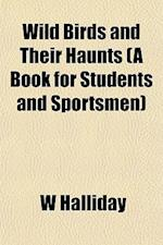 Wild Birds and Their Haunts (a Book for Students and Sportsmen) af W. Halliday