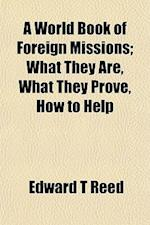 A World Book of Foreign Missions; What They Are, What They Prove, How to Help af Edward T. Reed