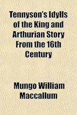 Tennyson's Idylls of the King and Arthurian Story from the 16th Century af Mungo William Maccallum