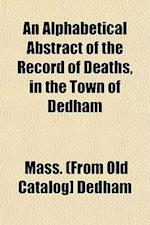 An Alphabetical Abstract of the Record of Deaths, in the Town of Dedham af Mass Dedham