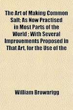 The Art of Making Common Salt; As Now Practised in Most Parts of the World; With Several Improvements Proposed in That Art, for the Use of the af William Brownrigg