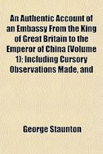 An Authentic Account of an Embassy from the King of Great Britain to the Emperor of China (Volume 1); Including Cursory Observations Made, and af George Staunton