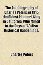 The Autobiography of Charles Peters, in 1915 the Oldest Pioneer Living in California, Who Mined in the Days of '49 Also Historical Happenings, af Charles Peters