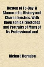 Boston of To-Day; A Glance at Its History and Characteristics. with Biographical Sketches and Portraits of Many of Its Professional and af Richard Herndon