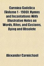 Carmina Gadelica (Volume 1 - 1900); Hymns and Incantations with Illustrative Notes on Words, Rites, and Customs, Dying and Obsolete af Alexander Carmichael