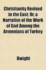 Christianity Revived in the East; Or, a Narrative of the Work of God Among the Armenians of Turkey