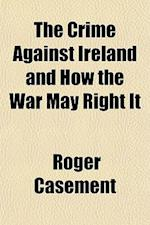 The Crime Against Ireland and How the War May Right It af Roger Casement