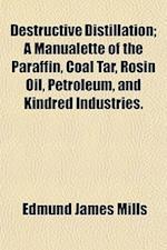 Destructive Distillation; A Manualette of the Paraffin, Coal Tar, Rosin Oil, Petroleum, and Kindred Industries. af Edmund James Mills