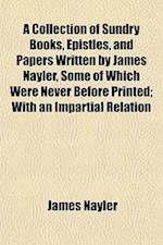 A Collection of Sundry Books, Epistles, and Papers Written by James Nayler, Some of Which Were Never Before Printed; With an Impartial Relation af James Nayler