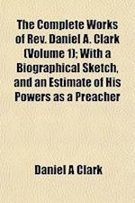 The Complete Works of REV. Daniel A. Clark (Volume 1); With a Biographical Sketch, and an Estimate of His Powers as a Preacher af Daniel A. Clark