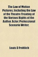 The Law of Motion Pictures, Including the Law of the Theatre Treating of the Various Rights of the Author, Actor, Professional Scenario Writer, af Louis D. Frohlich