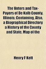The Voters and Tax-Payers of de Kalb County, Illinois; Containing, Also, a Biographical Directory a History of the County and State, Map of the af Henry F. Kett