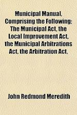 Municipal Manual, Comprising the Following; The Municipal ACT, the Local Improvement ACT, the Municipal Arbitrations ACT, the Arbitration ACT, af John Redmond Meredith