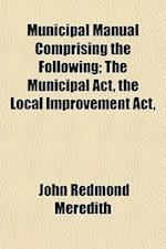 Municipal Manual Comprising the Following; The Municipal ACT, the Local Improvement ACT, af John Redmond Meredith