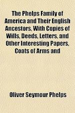 The Phelps Family of America and Their English Ancestors, with Copies of Wills, Deeds, Letters, and Other Interesting Papers, Coats of Arms and af Oliver Seymour Phelps