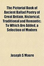 The Pictorial Book of Ancient Ballad Poetry of Great Britain, Historical, Traditional and Romantic; To Which Are Added, a Selection of Modern af Joseph S. Moore