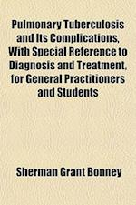 Pulmonary Tuberculosis and Its Complications, with Special Reference to Diagnosis and Treatment, for General Practitioners and Students af Sherman Grant Bonney