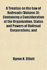 A Treatise on the Law of Railroads (Volume 3); Containing a Consideration of the Organization, Status and Powers of Railroad Corporations, and af Byron K. Elliott