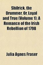 Shilrick, the Drummer, Or, Loyal and True (Volume 1); A Romance of the Irish Rebellion of 1798 af Julia Agnes Fraser