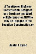 A Treatise on Highway Construction, Designed as a Textbook and Work of Reference for All Who May Be Engaged in the Location, Construction, or af Austin T. Byrne