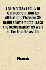 The Whitney Family of Connecticut, and Its Affiliations (Volume 3); Being an Attempt to Trace the Descendants, as Well in the Female as the af Phoenix