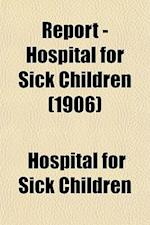 Report - Hospital for Sick Children (1906) af Hospital For Sick Children