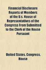 Financial Disclosure Reports of Members of the U.S. House of Representatives of the Congress from Submitted to the Clerk of the House Pursuant