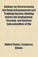 Options for Restructuring the Federal Employment and Training System; Hearing Before the Employment, Housing, and Aviation Subcommittee of the