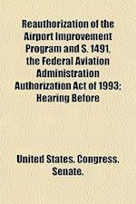 Reauthorization of the Airport Improvement Program and S. 1491, the Federal Aviation Administration Authorization Act of 1993; Hearing Before af United States Congress Senate, States Co United States Congress Senate