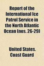 Report of the International Ice Patrol Service in the North Atlantic Ocean (Nos. 26-29) af United States Coast Guard