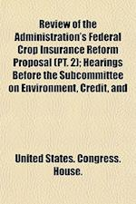 Review of the Administration's Federal Crop Insurance Reform Proposal (PT. 2); Hearings Before the Subcommittee on Environment, Credit, and