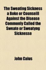 The Sweating Sickness a Boke or Counseill Against the Disease Commonly Called the Sweate or Sweatyng Sicknesse af John Caius
