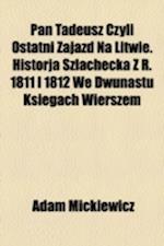 Pan Tadeusz Czyli Ostatni Zajazd Na Litwie. Historja Szlachecka Z R. 1811 I 1812 We Dwunastu Ksi Gach Wierszem af Adam Mickiewicz