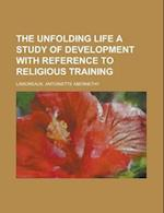The Unfolding Life a Study of Development with Reference to Religious Training af Antoinette Abernethy Lamoreaux