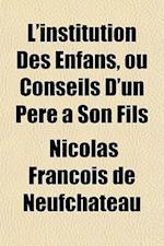 L'Institution Des Enfans, Ou Conseils D'Un Pere a Son Fils af Nicolas Francois De Neufchateau, Nicolas Franois De Neufch[teau